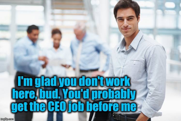 Smart Businessman | I'm glad you don't work here, bud. You'd probably get the CEO job before me | image tagged in smart businessman | made w/ Imgflip meme maker