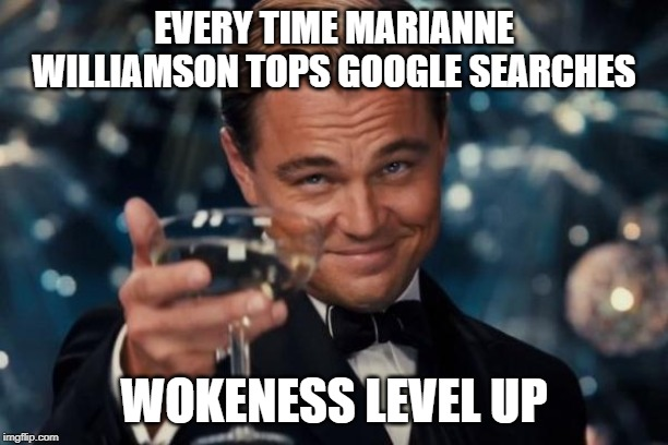 Leonardo Dicaprio Cheers | EVERY TIME MARIANNE WILLIAMSON TOPS GOOGLE SEARCHES WOKENESS LEVEL UP | image tagged in memes,leonardo dicaprio cheers | made w/ Imgflip meme maker