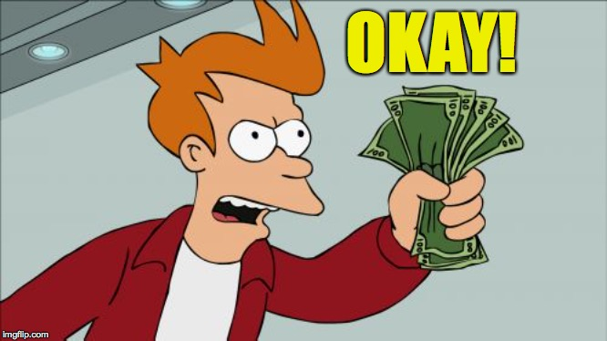 Shut Up And Take My Money Fry Meme | OKAY! | image tagged in memes,shut up and take my money fry | made w/ Imgflip meme maker