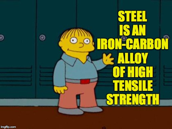 ralph wiggum | STEEL IS AN IRON-CARBON ALLOY OF HIGH TENSILE STRENGTH | image tagged in ralph wiggum | made w/ Imgflip meme maker