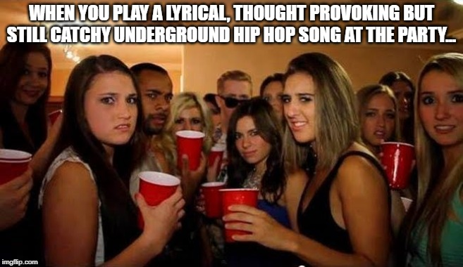 Music Taste Problems |  WHEN YOU PLAY A LYRICAL, THOUGHT PROVOKING BUT STILL CATCHY UNDERGROUND HIP HOP SONG AT THE PARTY... | image tagged in disgusted white girls,music meme,white girls,bad taste,hip hop,party of haters | made w/ Imgflip meme maker