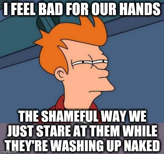 Futurama Fry Meme | I FEEL BAD FOR OUR HANDS THE SHAMEFUL WAY WE JUST STARE AT THEM WHILE THEY'RE WASHING UP NAKED | image tagged in memes,futurama fry | made w/ Imgflip meme maker
