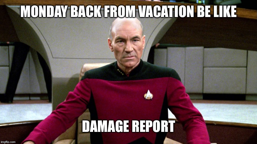 Picard | MONDAY BACK FROM VACATION BE LIKE DAMAGE REPORT | image tagged in picard | made w/ Imgflip meme maker