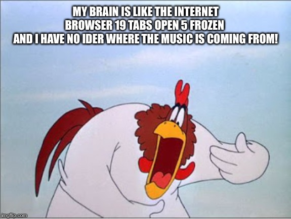 foghorn |  MY BRAIN IS LIKE THE INTERNET BROWSER 19 TABS OPEN 5 FROZEN  AND I HAVE NO IDER WHERE THE MUSIC IS COMING FROM! | image tagged in foghorn | made w/ Imgflip meme maker