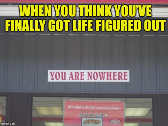 You are now here | WHEN YOU THINK YOU'VE FINALLY GOT LIFE FIGURED OUT | image tagged in funny signs,memes,play on words | made w/ Imgflip meme maker