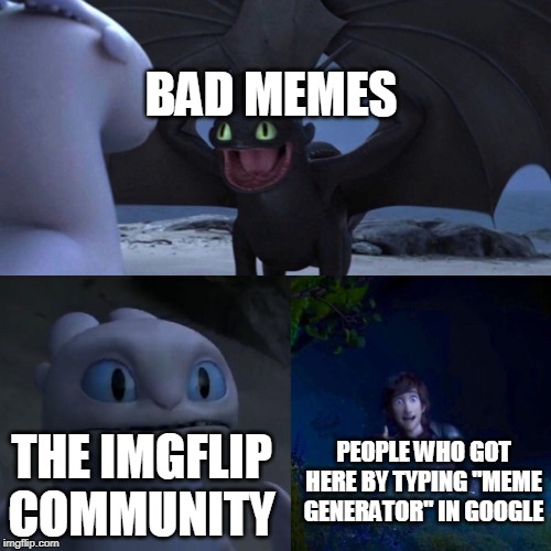 "Admit it, you got here by typing that too didn't ya? |  BAD MEMES; THE IMGFLIP COMMUNITY; PEOPLE WHO GOT HERE BY TYPING ""MEME GENERATOR"" IN GOOGLE 