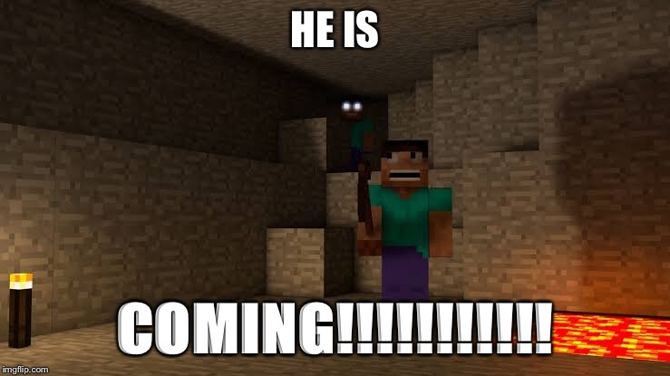 HE IS; COMING!!!!!!!!!!! | image tagged in minecraft | made w/ Imgflip meme maker