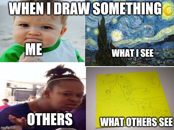 Talent of an misunderstood artist |  WHEN I DRAW SOMETHING; ME; WHAT I SEE; OTHERS; WHAT OTHERS SEE | image tagged in memes,funny,fun,talent,fist pump baby,wut | made w/ Imgflip meme maker