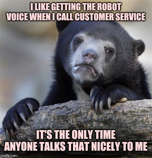 Confession Bear Meme | I LIKE GETTING THE ROBOT VOICE WHEN I CALL CUSTOMER SERVICE IT'S THE ONLY TIME ANYONE TALKS THAT NICELY TO ME | image tagged in memes,confession bear | made w/ Imgflip meme maker