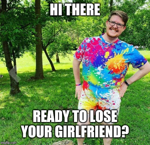 Jealous? | HI THERE READY TO LOSE YOUR GIRLFRIEND? | image tagged in jealous | made w/ Imgflip meme maker