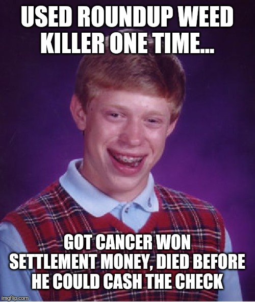 Bad Luck Brian Meme | USED ROUNDUP WEED KILLER ONE TIME... GOT CANCER WON SETTLEMENT MONEY, DIED BEFORE HE COULD CASH THE CHECK | image tagged in memes,bad luck brian | made w/ Imgflip meme maker