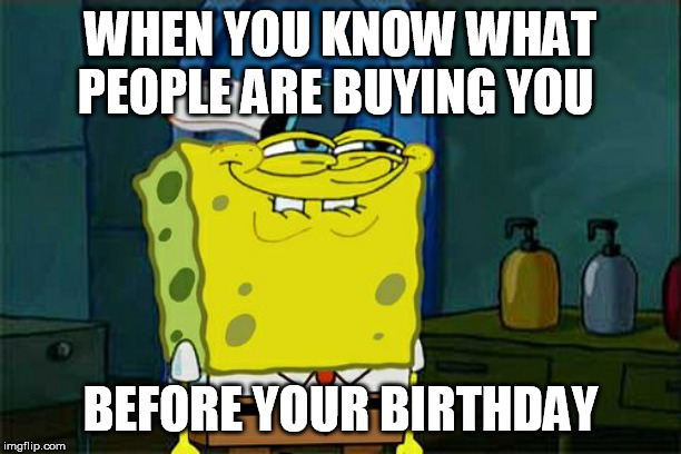 Dont You Squidward Meme | WHEN YOU KNOW WHAT PEOPLE ARE BUYING YOU BEFORE YOUR BIRTHDAY | image tagged in memes,dont you squidward | made w/ Imgflip meme maker