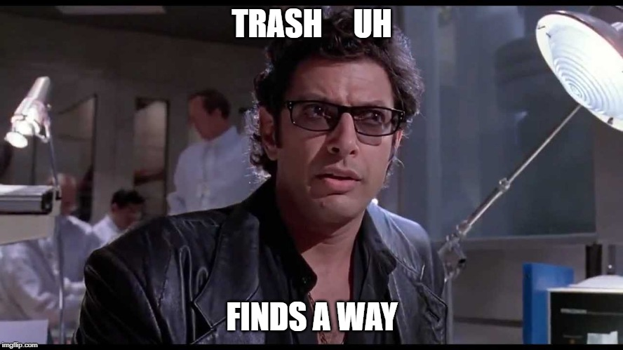 Trash finds a way | TRASH     UH FINDS A WAY | image tagged in life finds a way,jeff goldblum,trash,garbage,snarky | made w/ Imgflip meme maker