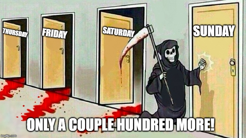 death knocking at the door | THURSDAY FRIDAY SATURDAY SUNDAY ONLY A COUPLE HUNDRED MORE! | image tagged in death knocking at the door | made w/ Imgflip meme maker