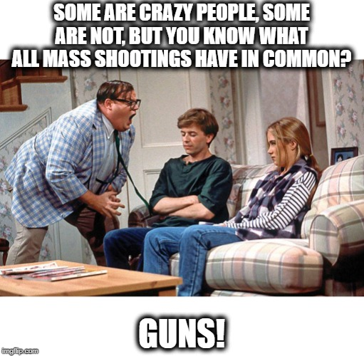 not listening to the nra whine anymore | SOME ARE CRAZY PEOPLE, SOME ARE NOT, BUT YOU KNOW WHAT ALL MASS SHOOTINGS HAVE IN COMMON? GUNS! | image tagged in chris farley,memes,gun control,maga,health,impeach trump | made w/ Imgflip meme maker