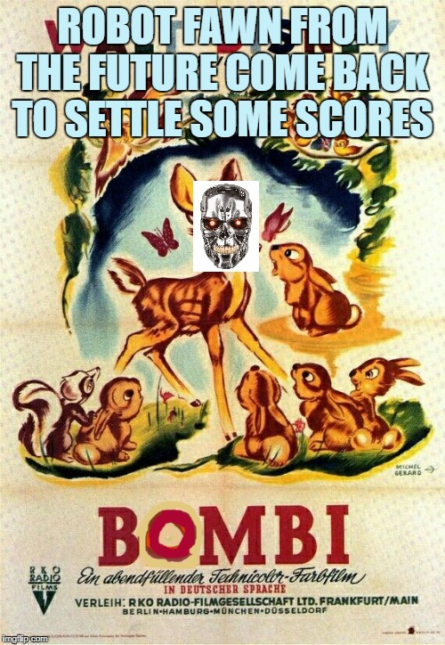 BOMBI | ROBOT FAWN FROM THE FUTURE COME BACK TO SETTLE SOME SCORES | image tagged in terminator,skynet,bombi,time travel,robots,scary | made w/ Imgflip meme maker