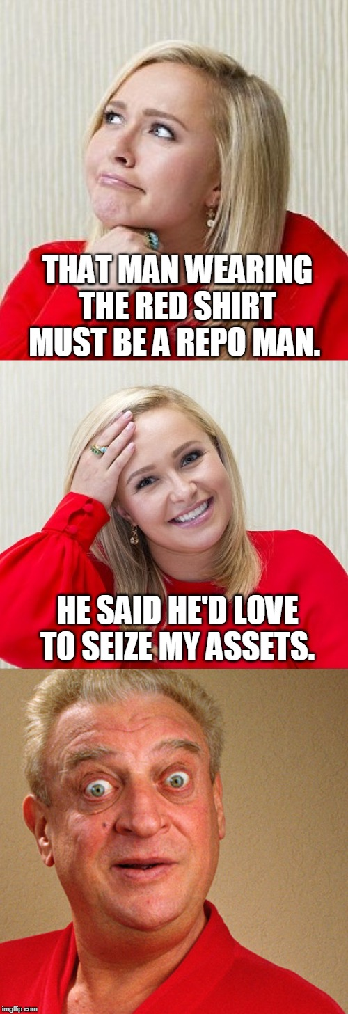 Bad Pun Hayden 2 | THAT MAN WEARING THE RED SHIRT MUST BE A REPO MAN. HE SAID HE'D LOVE TO SEIZE MY ASSETS. | image tagged in bad pun hayden 2,red shirt,rodney dangerfield,memes,repo man | made w/ Imgflip meme maker