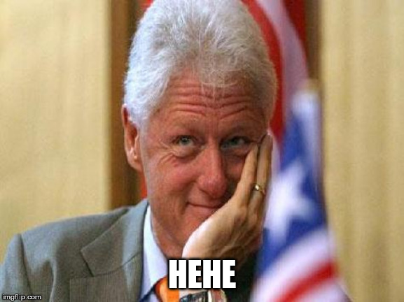 HEHE | image tagged in smiling bill clinton | made w/ Imgflip meme maker