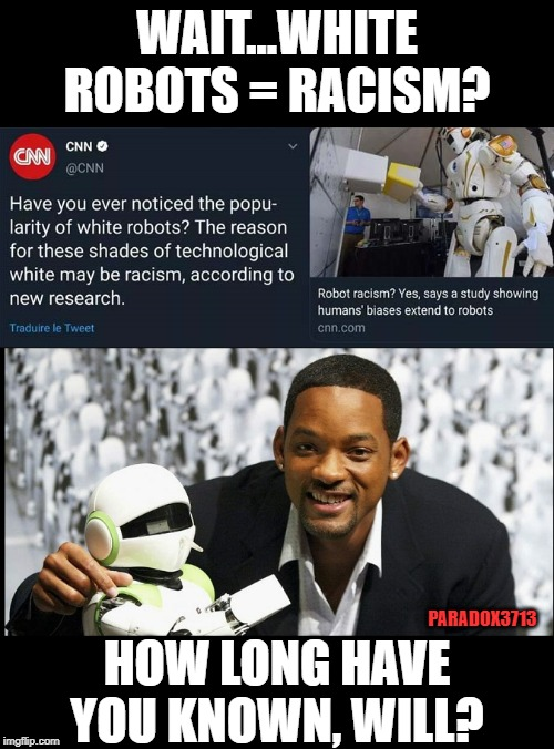 CNN's level of stupid is limitless! | WAIT...WHITE ROBOTS = RACISM? HOW LONG HAVE YOU KNOWN, WILL? PARADOX3713 | image tagged in memes,robots,cnn,racism,propaganda,epic fail | made w/ Imgflip meme maker