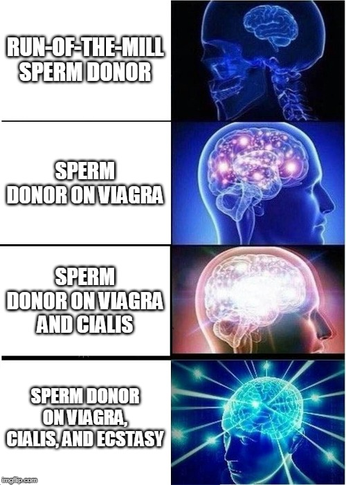 Expanding Brain Meme | RUN-OF-THE-MILL SPERM DONOR SPERM DONOR ON VIAGRA SPERM DONOR ON VIAGRA AND CIALIS SPERM DONOR ON VIAGRA, CIALIS, AND ECSTASY | image tagged in memes,expanding brain | made w/ Imgflip meme maker