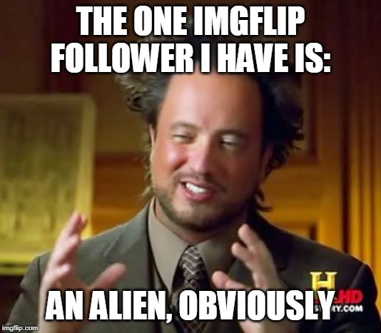 I just learned about followers...and it scares the heck out of me!  Please follow me to be revolted, and quite possibly, amused. | THE ONE IMGFLIP FOLLOWER I HAVE IS: AN ALIEN, OBVIOUSLY | image tagged in memes,ancient aliens,followers,follow | made w/ Imgflip meme maker