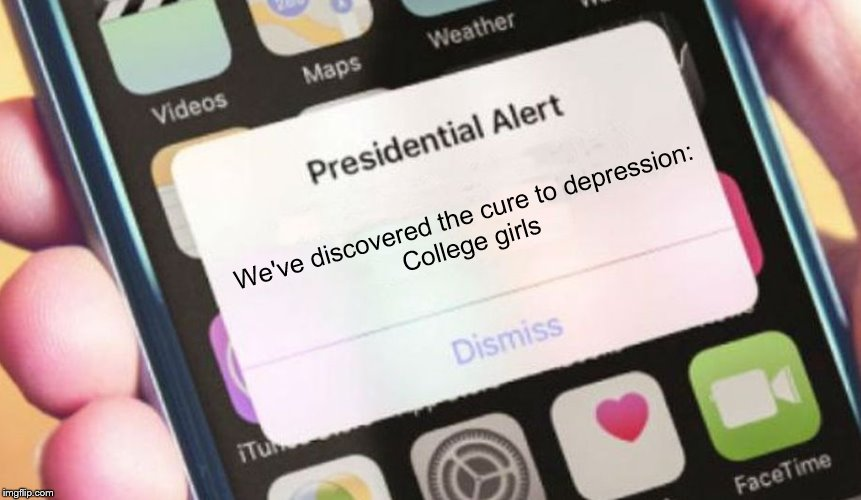 College girls are the cure to depression |  We've discovered the cure to depression: College girls | image tagged in memes,presidential alert,college,depression,notification,dating | made w/ Imgflip meme maker