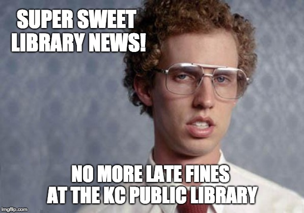 Napoleon Dynamite | SUPER SWEET  LIBRARY NEWS! NO MORE LATE FINES  AT THE KC PUBLIC LIBRARY | image tagged in napoleon dynamite | made w/ Imgflip meme maker