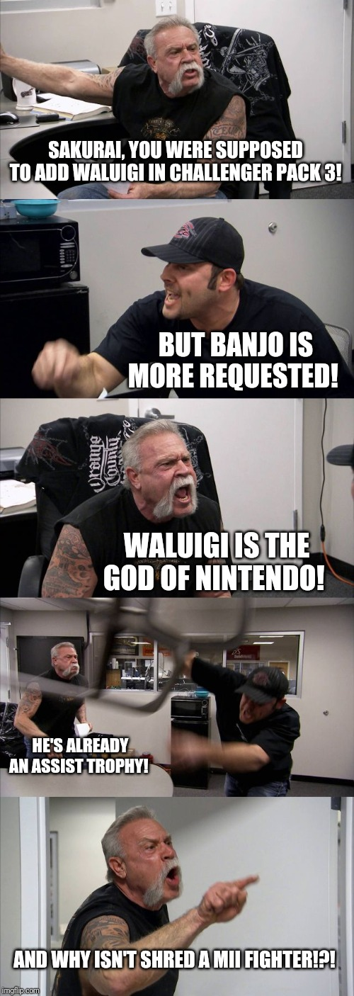 Basically everyone on imgflip | SAKURAI, YOU WERE SUPPOSED TO ADD WALUIGI IN CHALLENGER PACK 3! BUT BANJO IS MORE REQUESTED! WALUIGI IS THE GOD OF NINTENDO! HE'S ALREADY AN | image tagged in memes,american chopper argument,super smash bros | made w/ Imgflip meme maker