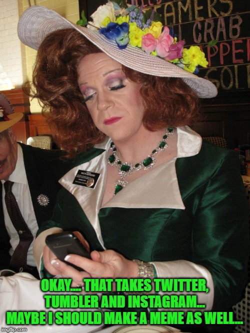 TextingQueen | OKAY.... THAT TAKES TWITTER, TUMBLER AND INSTAGRAM... MAYBE I SHOULD MAKE A MEME AS WELL... | image tagged in textingqueen | made w/ Imgflip meme maker