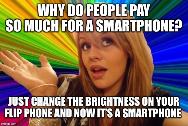 Dumb Blonde Meme | WHY DO PEOPLE PAY SO MUCH FOR A SMARTPHONE? JUST CHANGE THE BRIGHTNESS ON YOUR FLIP PHONE AND NOW IT'S A SMARTPHONE | image tagged in memes,dumb blonde | made w/ Imgflip meme maker