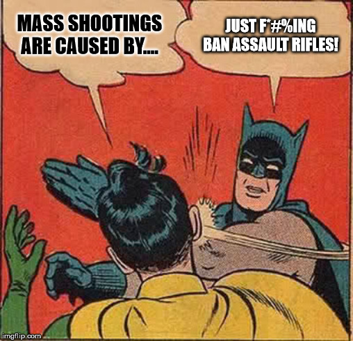 Batman Slapping Robin Meme |  MASS SHOOTINGS ARE CAUSED BY.... JUST F*#%ING BAN ASSAULT RIFLES! | image tagged in memes,batman slapping robin | made w/ Imgflip meme maker