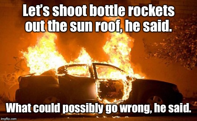 Open the roof first next time! | image tagged in bottle rockets,fire,vehicle,sunroof | made w/ Imgflip meme maker