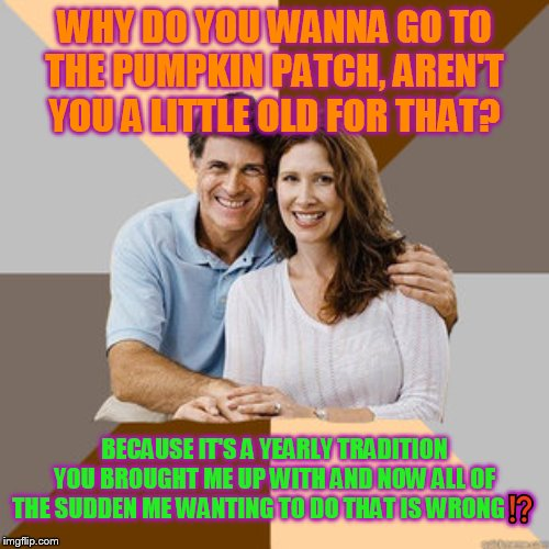 It's wrong to want to do tradition apparently | WHY DO YOU WANNA GO TO THE PUMPKIN PATCH, AREN'T YOU A LITTLE OLD FOR THAT? BECAUSE IT'S A YEARLY TRADITION YOU BROUGHT ME UP WITH AND NOW A | image tagged in scumbag parents,halloween,parents,problems,relatable,stupid | made w/ Imgflip meme maker