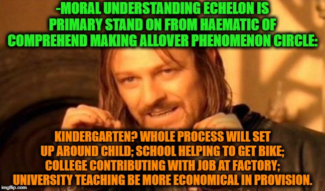 -One does not simply to born alive. | -MORAL UNDERSTANDING ECHELON IS PRIMARY STAND ON FROM HAEMATIC OF COMPREHEND MAKING ALLOVER PHENOMENON CIRCLE: KINDERGARTEN? WHOLE PROCESS W | image tagged in one does not simply,lotr,real life,life lessons,the meaning of life,college life | made w/ Imgflip meme maker