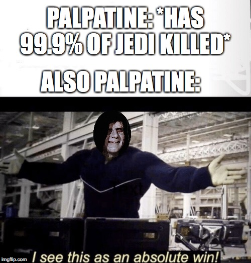 Winner! |  PALPATINE: *HAS 99.9% OF JEDI KILLED*; ALSO PALPATINE: | image tagged in i see this as an absolute win,avengers endgame,star wars,emperor palpatine | made w/ Imgflip meme maker