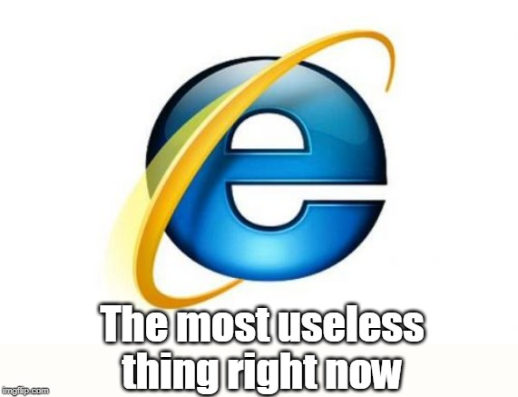 Internet Explorer | The most useless thing right now | image tagged in memes,internet explorer | made w/ Imgflip meme maker