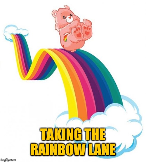 Care bear slide | TAKING THE RAINBOW LANE | image tagged in care bear slide | made w/ Imgflip meme maker
