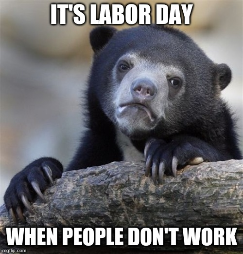 Sad Truth |  IT'S LABOR DAY; WHEN PEOPLE DON'T WORK | image tagged in memes,confession bear,labor day,monday,august | made w/ Imgflip meme maker