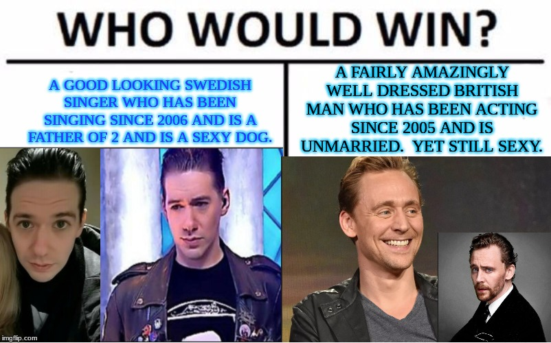 Tom VS Tobias | A GOOD LOOKING SWEDISH SINGER WHO HAS BEEN SINGING SINCE 2006 AND IS A FATHER OF 2 AND IS A SEXY DOG. A FAIRLY AMAZINGLY WELL DRESSED BRITIS | image tagged in tom hiddleston,tobias forge | made w/ Imgflip meme maker