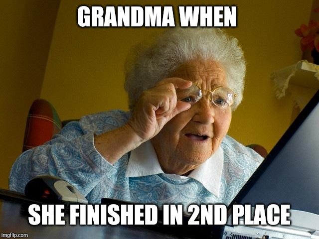 Grandma Finds The Internet |  GRANDMA WHEN; SHE FINISHED IN 2ND PLACE | image tagged in memes,grandma finds the internet | made w/ Imgflip meme maker