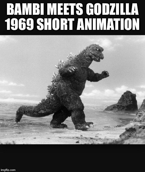 Godzilla  | BAMBI MEETS GODZILLA 1969 SHORT ANIMATION | image tagged in godzilla | made w/ Imgflip meme maker