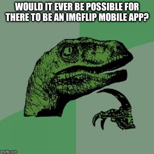 Philosoraptor Meme | WOULD IT EVER BE POSSIBLE FOR THERE TO BE AN IMGFLIP MOBILE APP? | image tagged in memes,philosoraptor,imgflip,mobile,phone,app | made w/ Imgflip meme maker