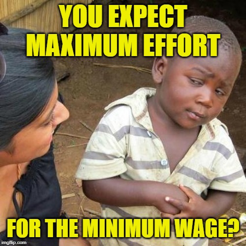 Minimum Wage Skeptic | YOU EXPECT MAXIMUM EFFORT FOR THE MINIMUM WAGE? | image tagged in third world skeptical kid,minimum wage,so true memes,working class,wages,jobs | made w/ Imgflip meme maker
