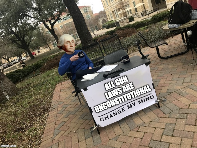 Change George's Mind | ALL GUN LAWS ARE UNCONSTITUTIONAL | image tagged in george washington change my mind,change my mind,guns,gun control,liberals,2nd amendment | made w/ Imgflip meme maker