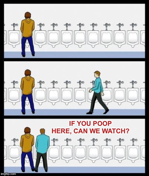 Urinal Guy | IF YOU POOP HERE, CAN WE WATCH? | image tagged in urinal guy | made w/ Imgflip meme maker