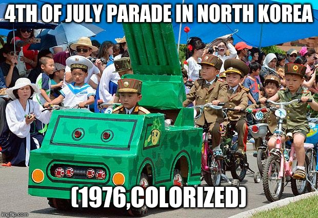 North Korean army |  4TH OF JULY PARADE IN NORTH KOREA; (1976,COLORIZED) | image tagged in north korean army,memes,4th of july | made w/ Imgflip meme maker