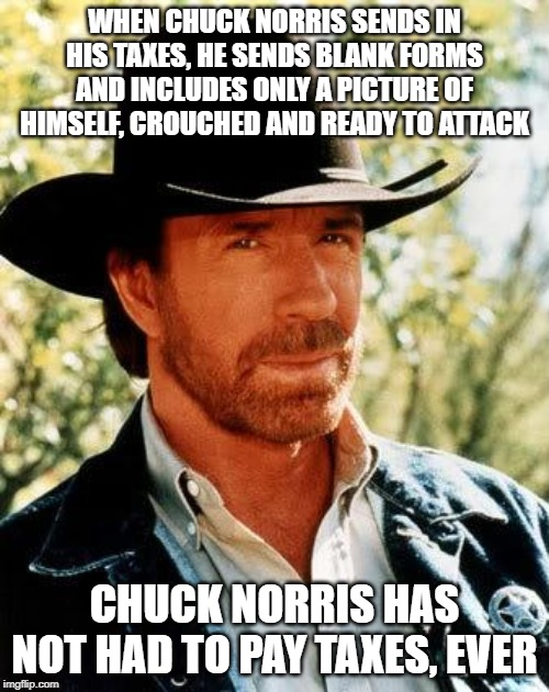 No $$$ from Chuck |  WHEN CHUCK NORRIS SENDS IN HIS TAXES, HE SENDS BLANK FORMS AND INCLUDES ONLY A PICTURE OF HIMSELF, CROUCHED AND READY TO ATTACK; CHUCK NORRIS HAS NOT HAD TO PAY TAXES, EVER | image tagged in memes,chuck norris | made w/ Imgflip meme maker