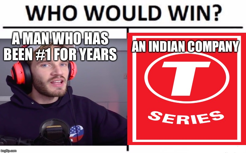 PewDiePie vs T-series |  A MAN WHO HAS BEEN #1 FOR YEARS; AN INDIAN COMPANY | image tagged in pewdiepie,t series,rip | made w/ Imgflip meme maker