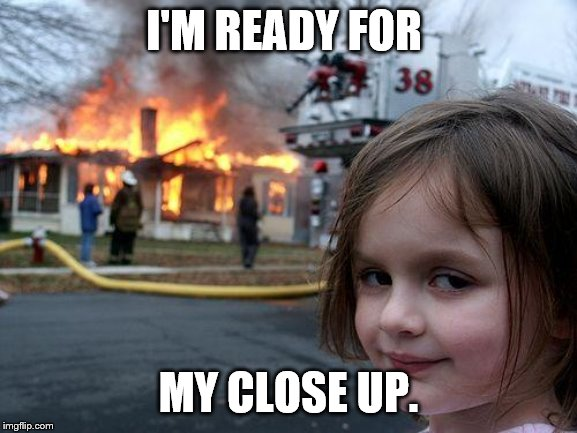 Disaster Girl Meme | I'M READY FOR MY CLOSE UP. | image tagged in memes,disaster girl | made w/ Imgflip meme maker