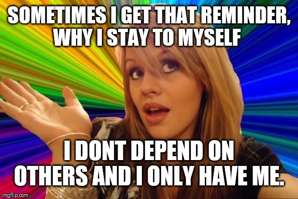 Dumb Blonde Meme | SOMETIMES I GET THAT REMINDER, WHY I STAY TO MYSELF I DONT DEPEND ON OTHERS AND I ONLY HAVE ME. | image tagged in memes,dumb blonde | made w/ Imgflip meme maker